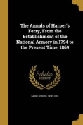The Annals of Harper's Ferry, from the Establishment of the National Armory in 1794 to the Present Time, 1869