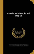 Canada, as It Was, Is, and May Be