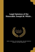 Legal Opinions of the Honorable Joseph M. White ..