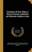 Cartulario de Don Filipe 3, Rey de Francia, Publicado Por Mariano Arigata y Lasa [Spanish]