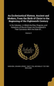 An  Ecclesiastical History, Ancient and Modern, from the Birth of Christ to the Beginning of the Eighteenth Century