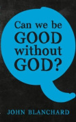 Can We be Good Without God ?