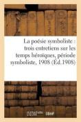 La Poesie Symboliste Trois Entretiens Sur Les Temps Heroiques, Periode Symboliste [FRE]