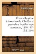 Etude D'Hygiene Internationale. Cholera Et Peste Dans Le Pelerinage Musulman, 1860-1903 [FRE]