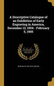 A Descriptive Catalogue of an Exhibition of Early Engraving in America, December 12, 1904 - February 5, 1905