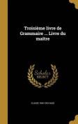 Troisieme Livre de Grammaire ... Livre Du Maitre [FRE]