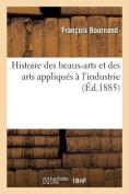 Histoire Des Beaux-Arts Et Des Arts Appliques A L'Industrie [FRE]