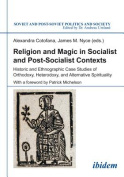 Religion and Magic in Socialist and Post-Socialist Contexts - Historic and Ethnographic Case Studies of Orthodoxy, Heterodoxy, and Alternative Spirituality