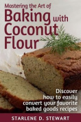 Mastering the Art of Baking with Coconut Flour Black & White Interior  : Tips & Tricks for Success with This High-Protein, Super Food Flour + Discover How to Easily Convert Your Favorite Baked Goods Recipes