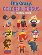 The Crazy, Colorful Circus Coloring Book