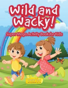 Wild and Wacky! Super Mega Activity Book for Kids