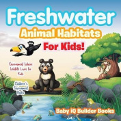Freshwater- Animal Habitats for Kids! Environment Where Wildlife Lives for Kids - Children's Environment Books