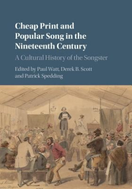 Cheap Print and Popular Song in the Nineteenth Century: A Cultural History of the Songster