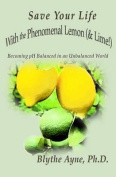 Save Your Life with the Phenomenal Lemon (& Lime!)  : Becoming PH Balanced in an Unbalanced World