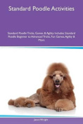 Standard Poodle Activities Standard Poodle Tricks, Games & Agility Includes  : Standard Poodle Beginner to Advanced Tricks, Fun Games, Agility & More