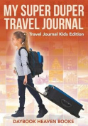 My Super Duper Travel Journal - Travel Journal Kids Edition
