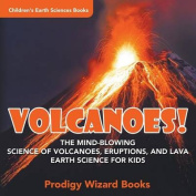 Volcanoes! - The Mind-Blowing Science of Volcanoes, Eruptions, and Lava. Earth Science for Kids - Children's Earth Sciences Books