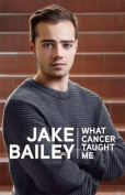 What Cancer Taught Me by Jake Bailey