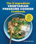 The 5-Ingredient Vegetarian Pressure Cooker Cookbook