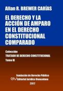 El Derecho y La Accion de Amparo En El Derecho Constitucional Comparado. Tomo XI. Coleccion Tratado de Derecho Constitucional [Spanish]