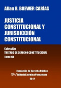Justicia Constitucional y Jurisdiccion Constitucional. Tomo XII. Coleccion Tratado de Derecho Constitucional [Spanish]