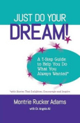 Just Do Your Dream! a 7-Step Guide to Help You Do What You Always Wanted*