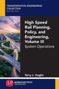 High Speed Rail Planning, Policy, and Engineering, Volume III
