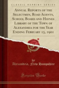 Annual Reports of the Selectmen, Road Agents, School Board and Haynes Library of the Town of Alexandria for the Year Ending February 15, 1901