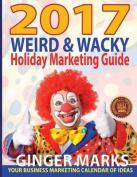 2017 Weird & Wacky Holiday Marketing Guide  : Your Business Calendar of Marketing Ideas
