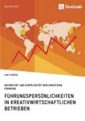 Fuhrungspersonlichkeiten in Kreativwirtschaftlichen Betrieben. Diversitat Und Komplexitat Der Kreativen Fuhrung [GER]