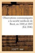 Observations Communiquees a la Societe Medicale de Brest, En 1844 Et 1845 [FRE]