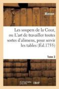 Les Soupers de La Cour, Ou L'Art de Travailler Toutes Sortes D'Alimens, Pour Servir Les Tome 3 [FRE]