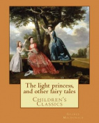 The Light Princess, and Other Fairy Tales. by: George MacDonald, Illustrated By