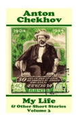 Anton Chekhov - My Life & Other Short Stories (Volume 3)  : Short Story Compilations from Arguably the Greatest Short Story Writer Ever.