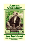 Anton Chekhov - An Incident & Other Short Stories (Volume 4)  : Short Story Compilations from Arguably the Greatest Short Story Writer Ever.
