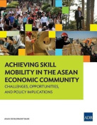 Achieving Skill Mobility in the ASEAN Economic Community - Challenges, Opportunities, and Policy Implications