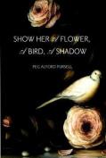 Show Her a Flower a Bird a Shadow