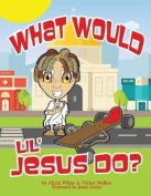 What Would Lil' Jesus Do?