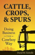 Cattle, Crops, & Spurs  : Doing Business the Cowboy Way
