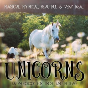 Unicorns: Magical, Mythical, Beautiful & Very Real...