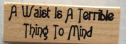 Worth Repeating - A Waist is a Terrible Thing to Mind - Wood Mounted Rubber Stamp
