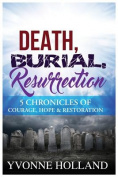 Death, Burial, Resurrection 5 Chronicles of Courage, Hope & Restoration