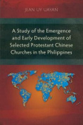 A Study of the Emergence and Early Development of Selected Protestant Chinese Churches in the Philippines