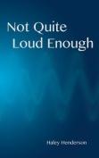 Not Quite Loud Enough